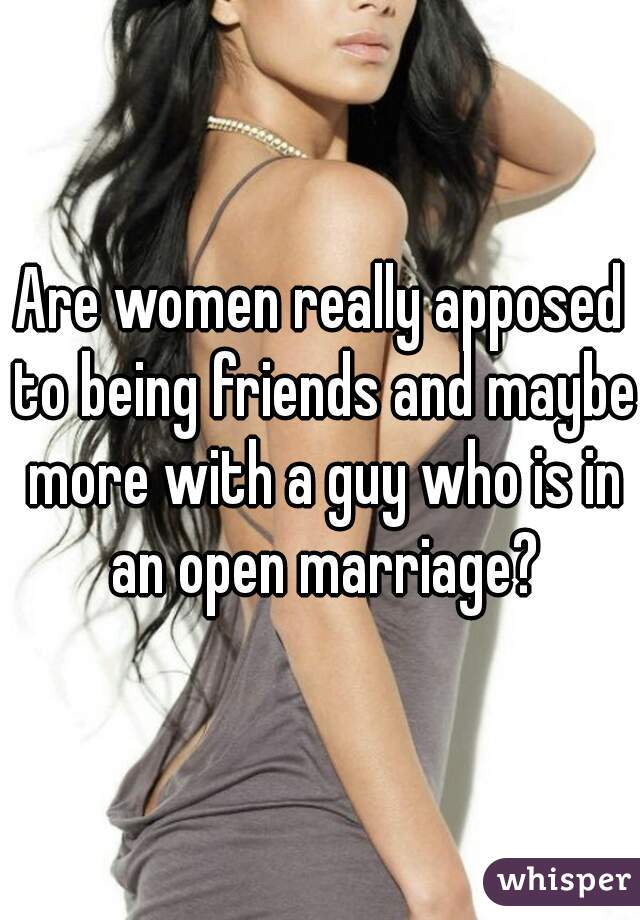 Are women really apposed to being friends and maybe more with a guy who is in an open marriage?
