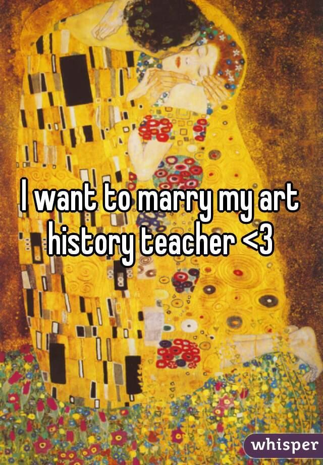 I want to marry my art history teacher <3
