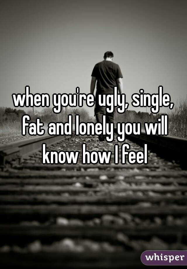 when you're ugly, single, fat and lonely you will know how I feel