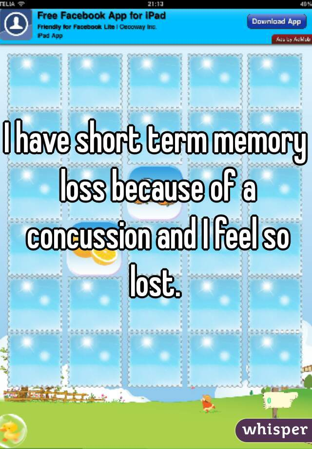 I have short term memory loss because of a concussion and I feel so lost.
