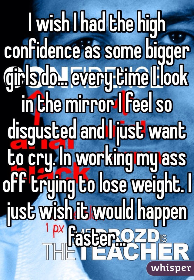 I wish I had the high confidence as some bigger girls do... every time I look in the mirror I feel so disgusted and I just want to cry. In working my ass off trying to lose weight. I just wish it would happen faster...