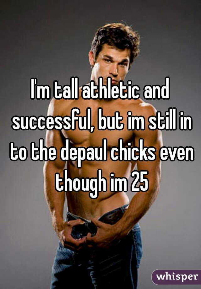 I'm tall athletic and successful, but im still in to the depaul chicks even though im 25
