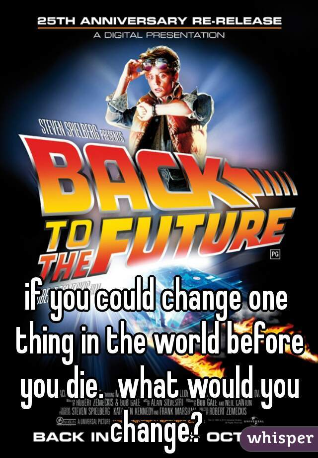 if you could change one thing in the world before you die.  what would you change?