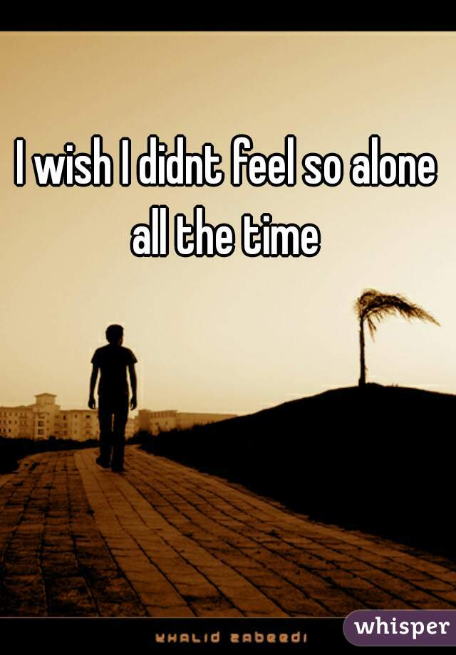 I wish I didnt feel so alone all the time