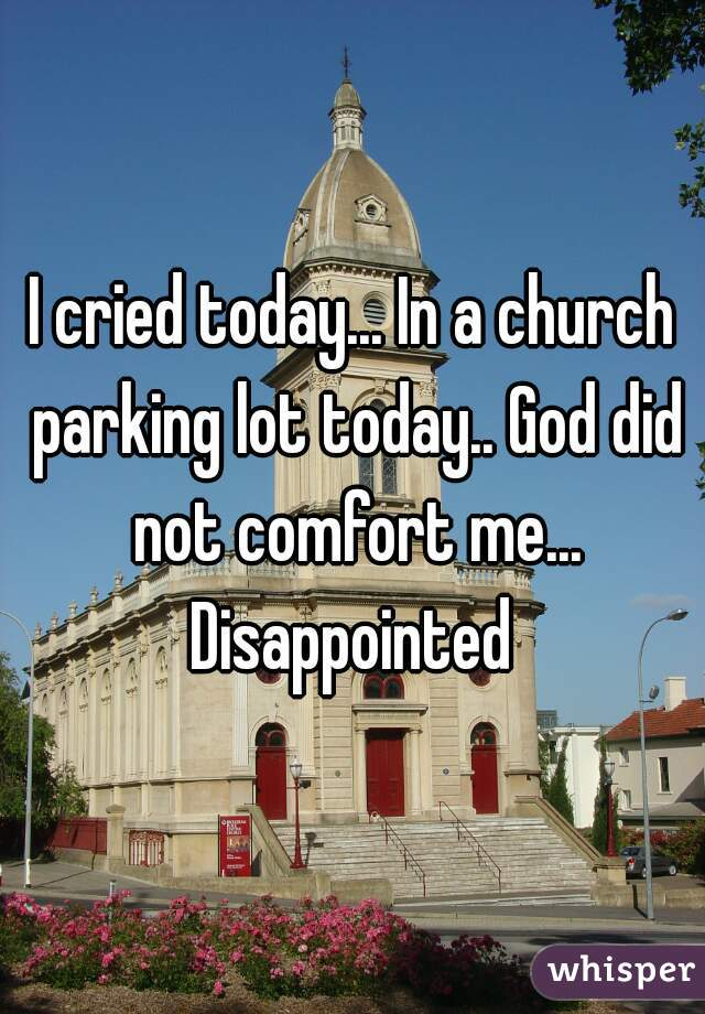 I cried today... In a church parking lot today.. God did not comfort me... Disappointed
