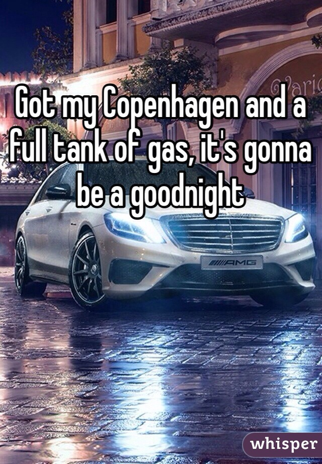 Got my Copenhagen and a full tank of gas, it's gonna be a goodnight