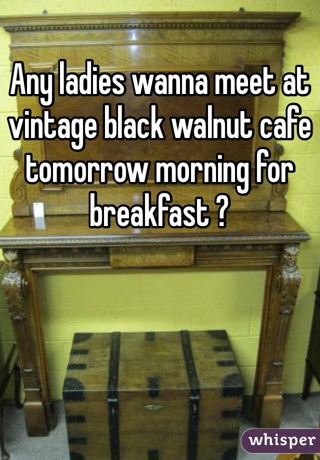 Any ladies wanna meet at vintage black walnut cafe tomorrow morning for breakfast ?