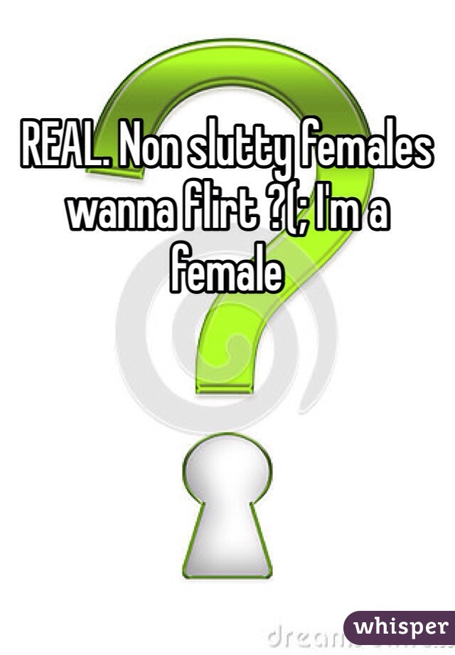 REAL. Non slutty females wanna flirt ?(; I'm a female