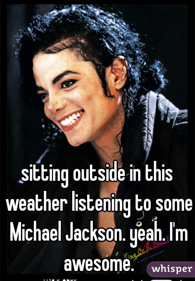 sitting outside in this weather listening to some Michael Jackson. yeah. I'm awesome.