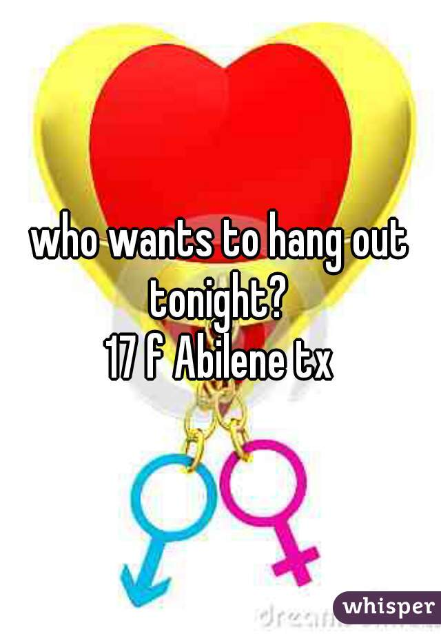 who wants to hang out tonight?   17 f Abilene tx