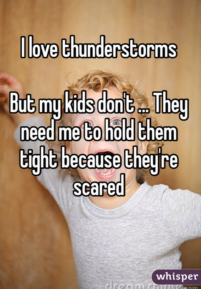 I love thunderstorms  But my kids don't ... They need me to hold them tight because they're scared