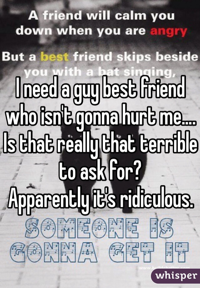 I need a guy best friend who isn't gonna hurt me.... Is that really that terrible to ask for?  Apparently it's ridiculous.