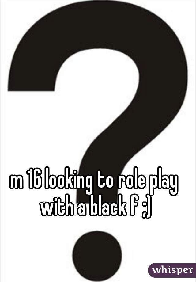 m 16 looking to role play with a black f ;)