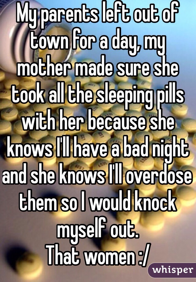 My parents left out of town for a day, my mother made sure she took all the sleeping pills with her because she knows I'll have a bad night and she knows I'll overdose them so I would knock myself out. That women :/