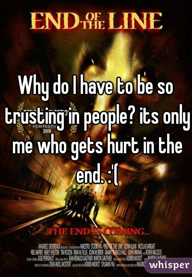 Why do I have to be so trusting in people? its only me who gets hurt in the end. :'(