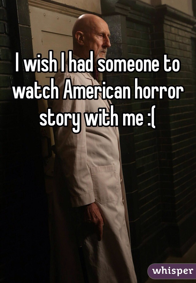I wish I had someone to watch American horror story with me :(