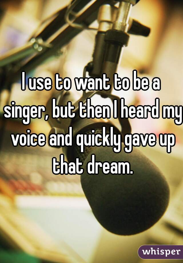 I use to want to be a singer, but then I heard my voice and quickly gave up that dream.