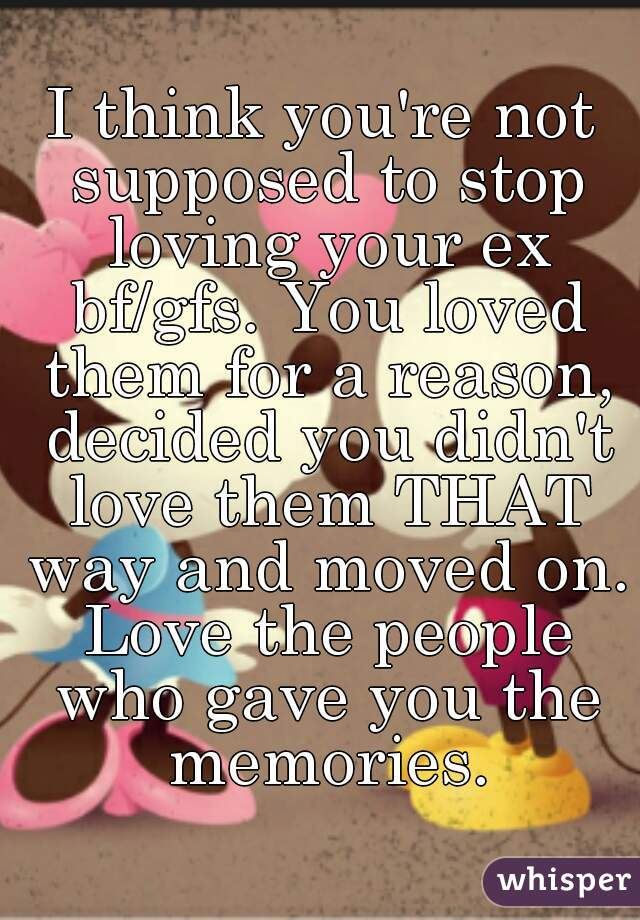 I think you're not supposed to stop loving your ex bf/gfs. You loved them for a reason, decided you didn't love them THAT way and moved on. Love the people who gave you the memories.