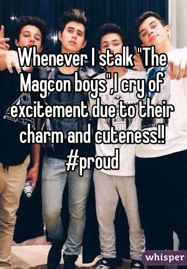 "Whenever I stalk ""The Magcon boys"",I cry of excitement due to their charm and cuteness!!  #proud"