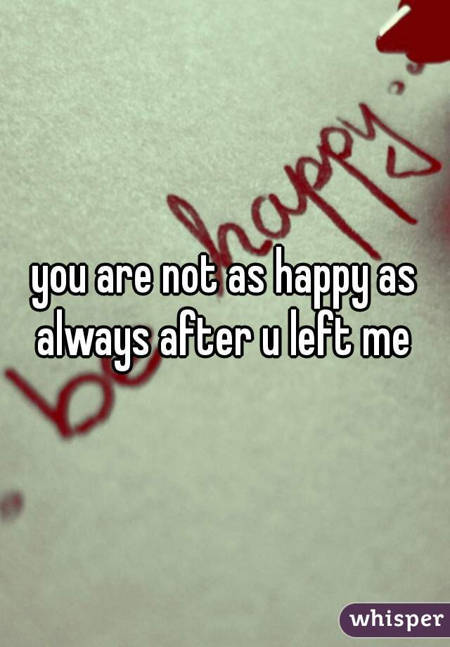 you are not as happy as always after u left me