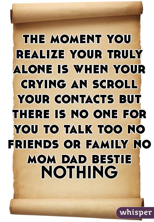the moment you realize your truly alone is when your crying an scroll your contacts but there is no one for you to talk too no friends or family no mom dad bestie NOTHING