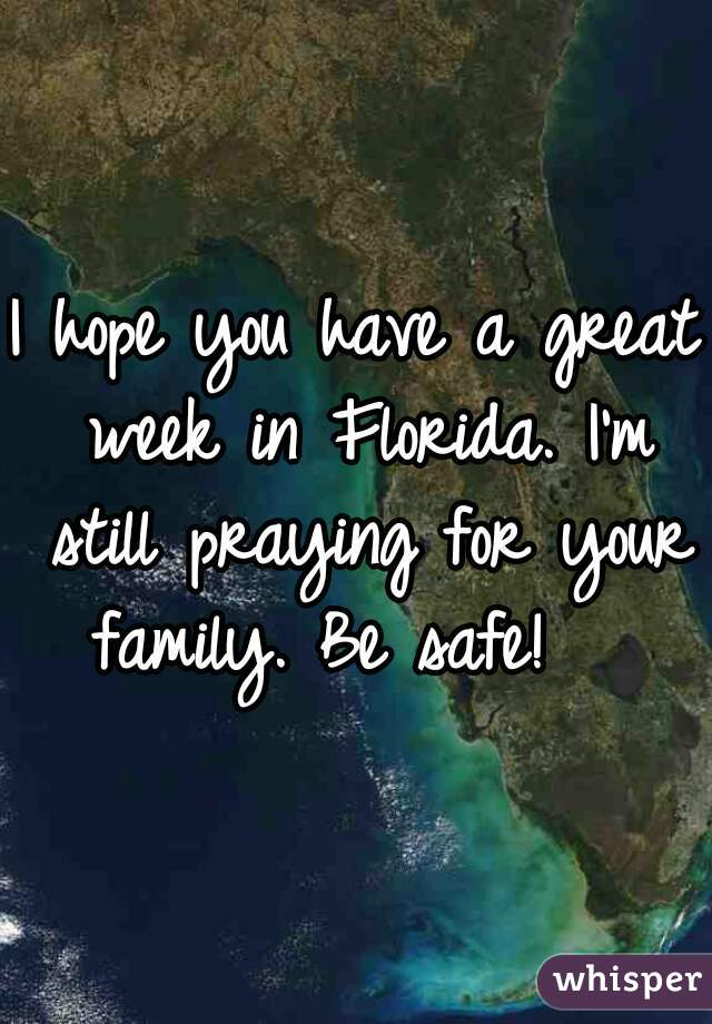 I hope you have a great week in Florida. I'm still praying for your family. Be safe!