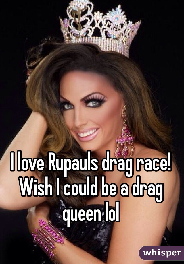 I love Rupauls drag race! Wish I could be a drag queen lol