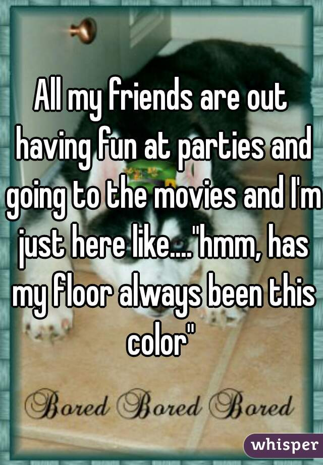 """All my friends are out having fun at parties and going to the movies and I'm just here like....""""hmm, has my floor always been this color"""""""