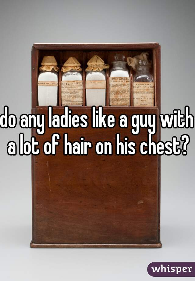 do any ladies like a guy with a lot of hair on his chest?