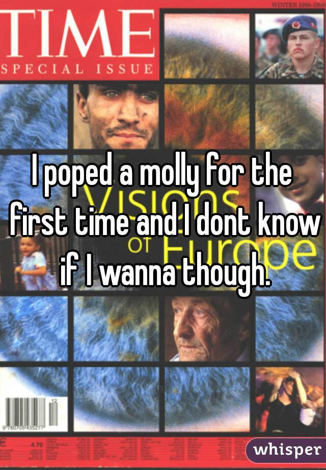 I poped a molly for the first time and I dont know if I wanna though.