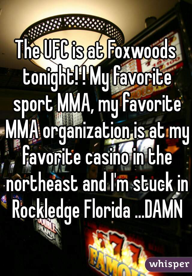The UFC is at Foxwoods tonight! ! My favorite sport MMA, my favorite MMA organization is at my favorite casino in the northeast and I'm stuck in Rockledge Florida ...DAMN