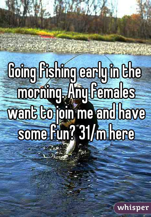 Going fishing early in the morning. Any females want to join me and have some fun? 31/m here