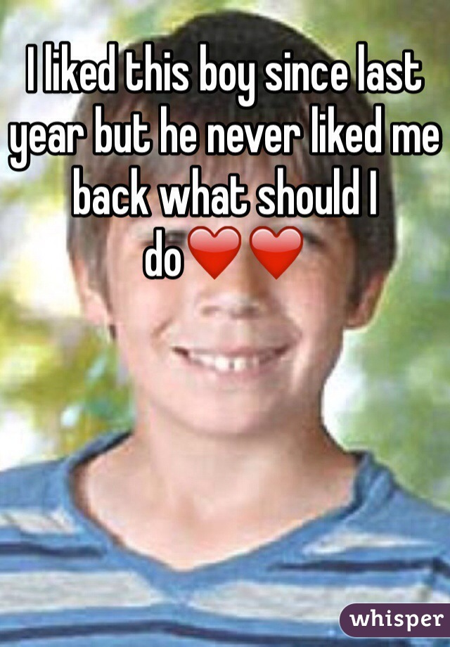 I liked this boy since last year but he never liked me back what should I do❤️❤️