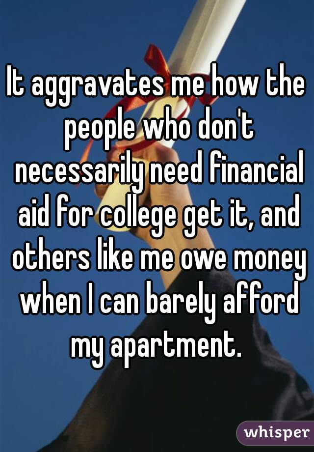 It aggravates me how the people who don't necessarily need financial aid for college get it, and others like me owe money when I can barely afford my apartment.
