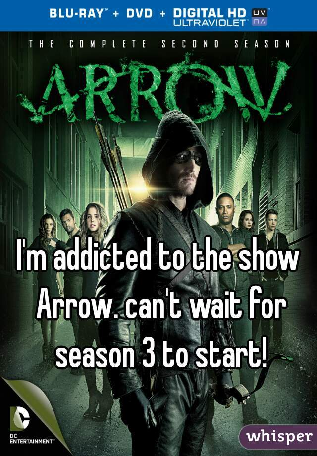 I'm addicted to the show Arrow. can't wait for season 3 to start!
