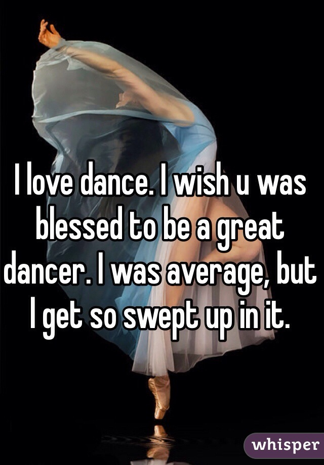I love dance. I wish u was blessed to be a great dancer. I was average, but I get so swept up in it.