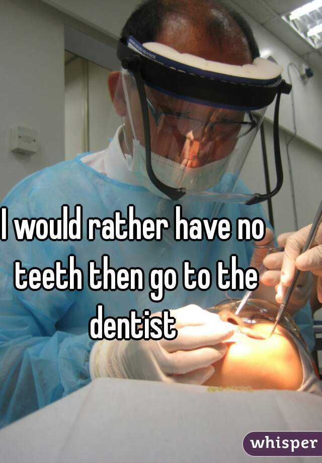 I would rather have no teeth then go to the dentist