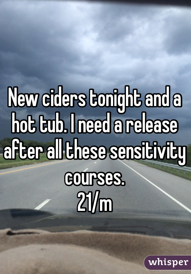 New ciders tonight and a hot tub. I need a release after all these sensitivity courses. 21/m