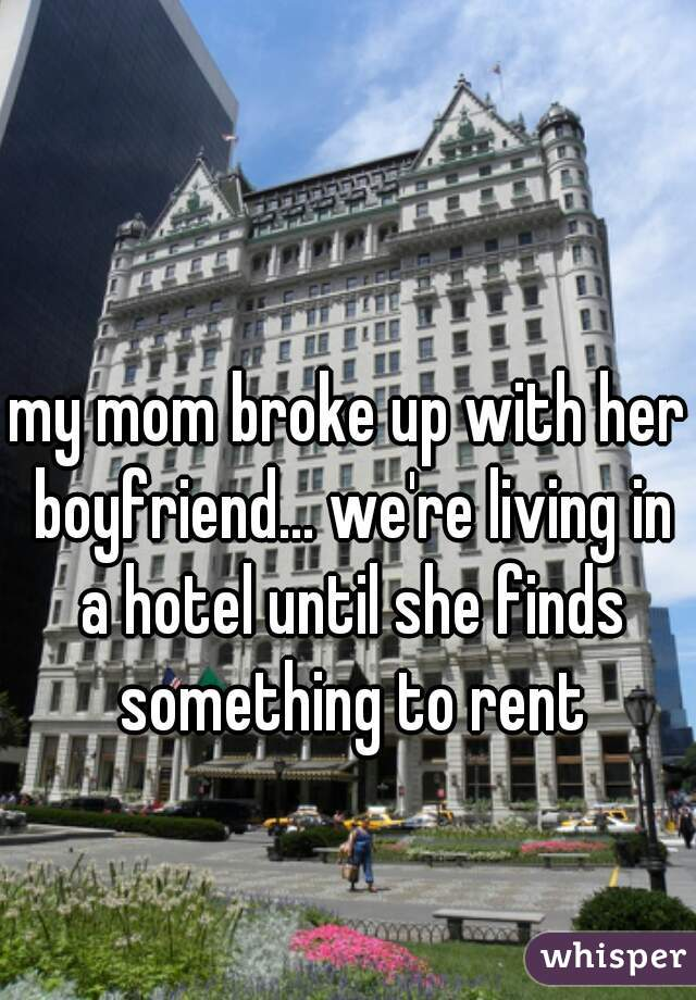 my mom broke up with her boyfriend... we're living in a hotel until she finds something to rent