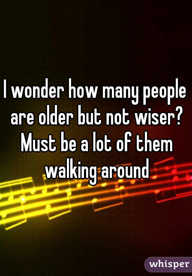 I wonder how many people are older but not wiser? Must be a lot of them walking around