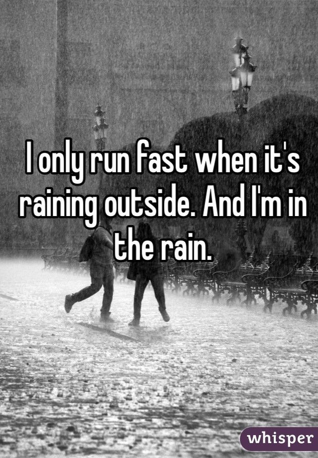 I only run fast when it's raining outside. And I'm in the rain.