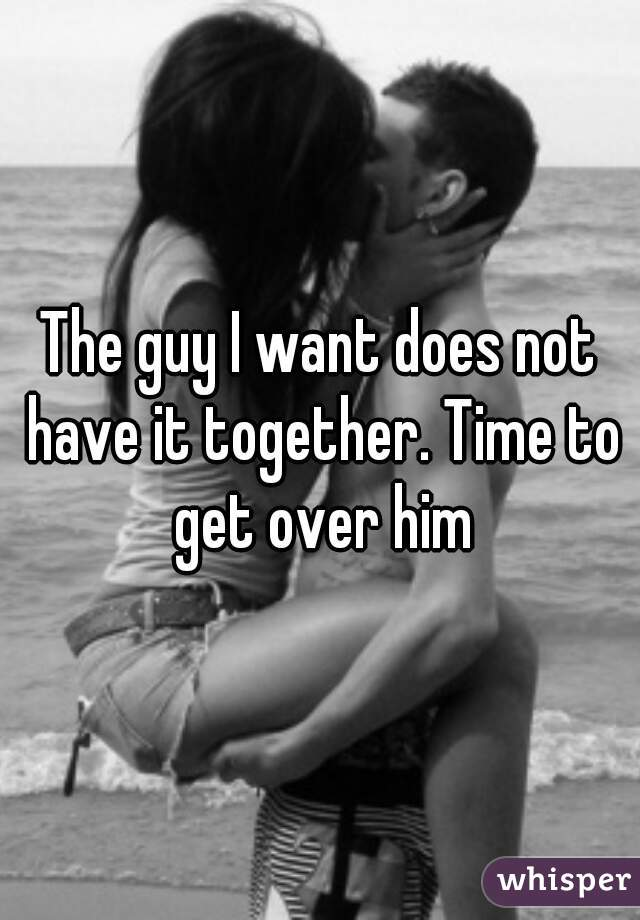 The guy I want does not have it together. Time to get over him