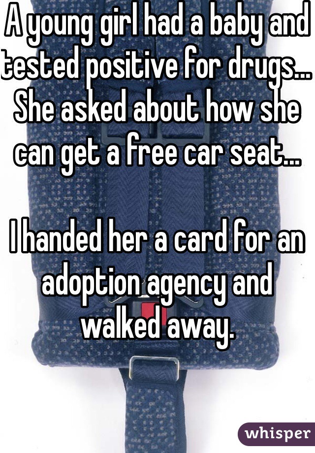 A young girl had a baby and tested positive for drugs... She asked about how she can get a free car seat...  I handed her a card for an adoption agency and walked away.