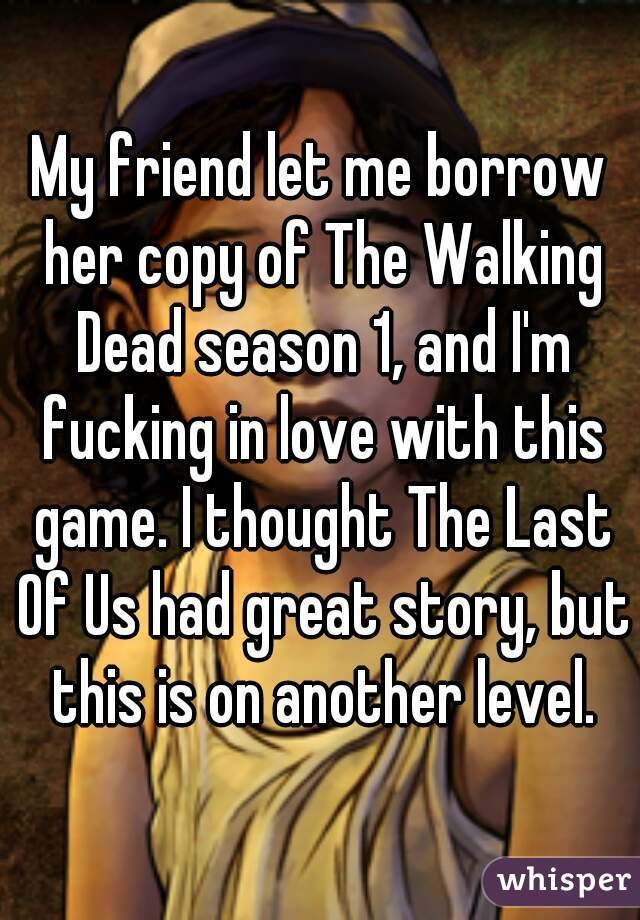 My friend let me borrow her copy of The Walking Dead season 1, and I'm fucking in love with this game. I thought The Last Of Us had great story, but this is on another level.