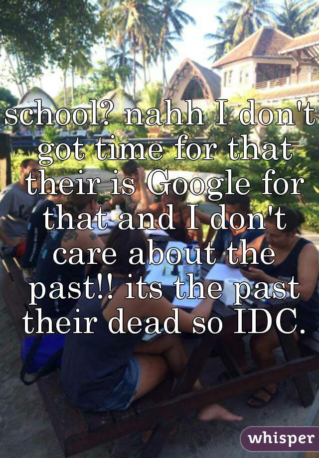 school? nahh I don't got time for that their is Google for that and I don't care about the past!! its the past their dead so IDC.