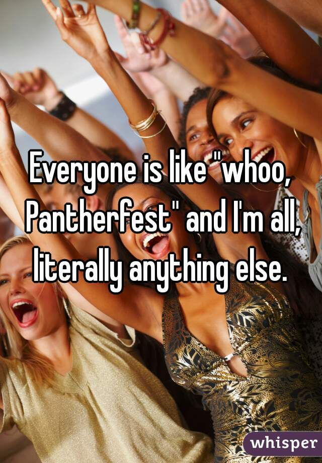 "Everyone is like ""whoo, Pantherfest"" and I'm all, literally anything else."
