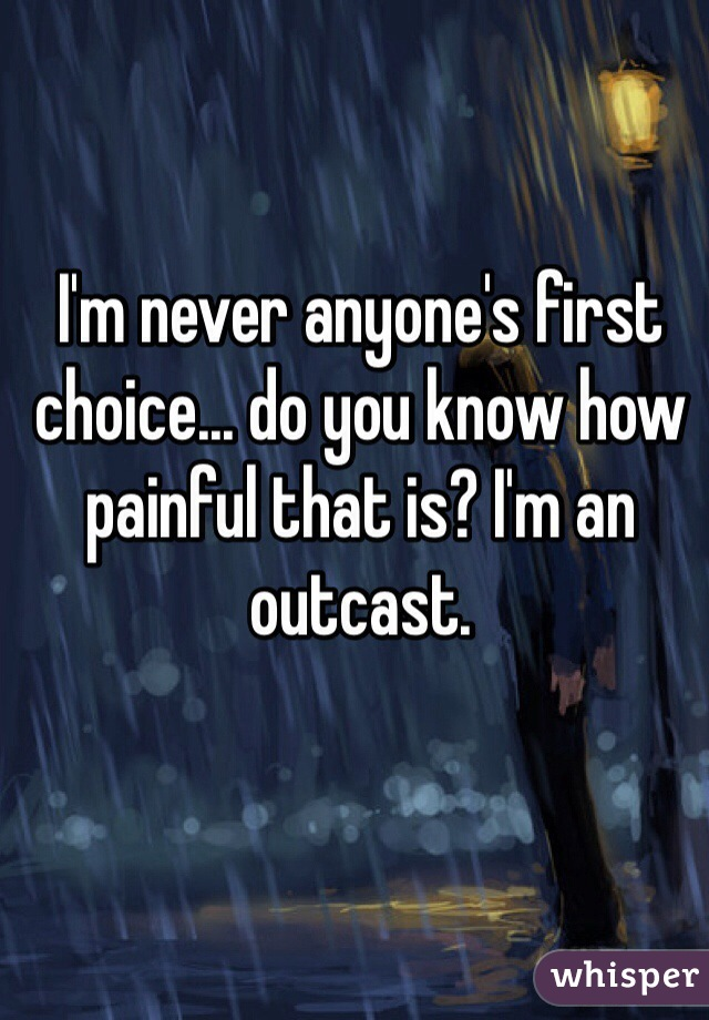 I'm never anyone's first choice... do you know how painful that is? I'm an outcast.