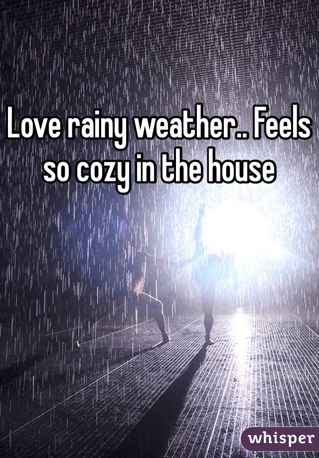 Love rainy weather.. Feels so cozy in the house