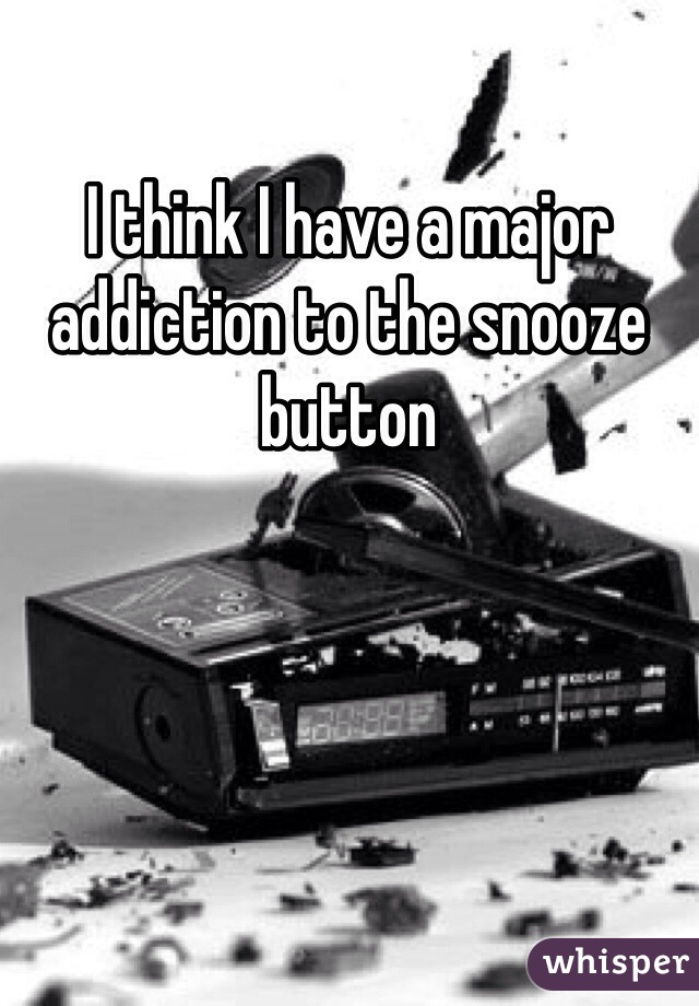 I think I have a major addiction to the snooze button