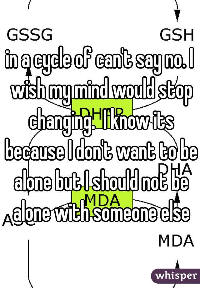 in a cycle of can't say no. I wish my mind would stop changing.  I know its because I don't want to be alone but I should not be alone with someone else